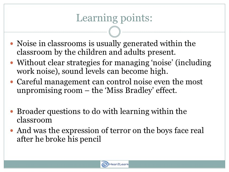 Learning points: Noise in classrooms is usually generated within the classroom by the children and adults present.
