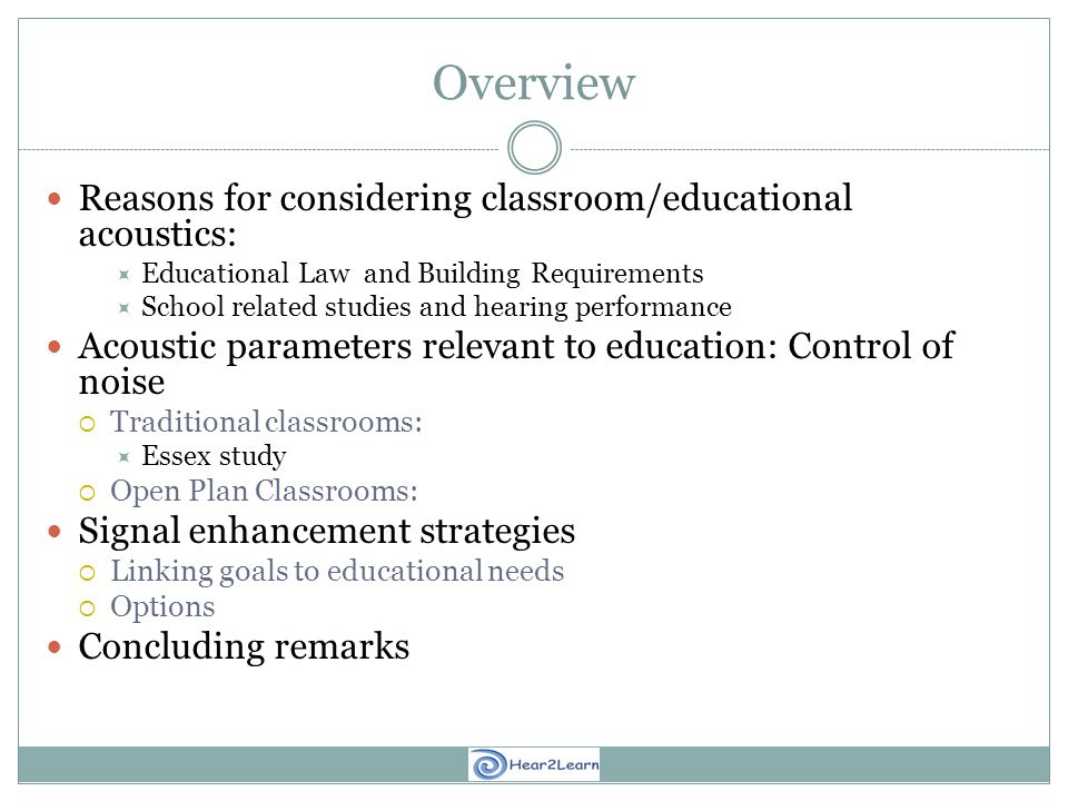Overview Reasons for considering classroom/educational acoustics:  Educational Law and Building Requirements  School related studies and hearing performance Acoustic parameters relevant to education: Control of noise  Traditional classrooms:  Essex study  Open Plan Classrooms: Signal enhancement strategies  Linking goals to educational needs  Options Concluding remarks