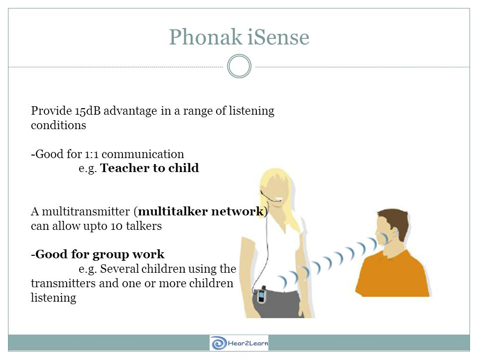 Phonak iSense Provide 15dB advantage in a range of listening conditions -Good for 1:1 communication e.g.