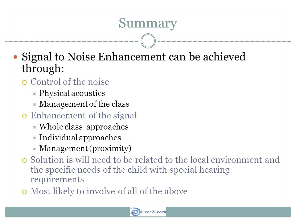 Summary Signal to Noise Enhancement can be achieved through:  Control of the noise  Physical acoustics  Management of the class  Enhancement of the signal  Whole class approaches  Individual approaches  Management (proximity)  Solution is will need to be related to the local environment and the specific needs of the child with special hearing requirements  Most likely to involve of all of the above