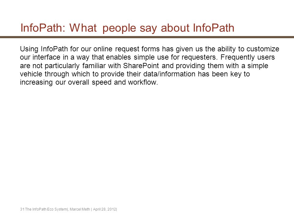 InfoPath: What people say about InfoPath Using InfoPath for our online request forms has given us the ability to customize our interface in a way that