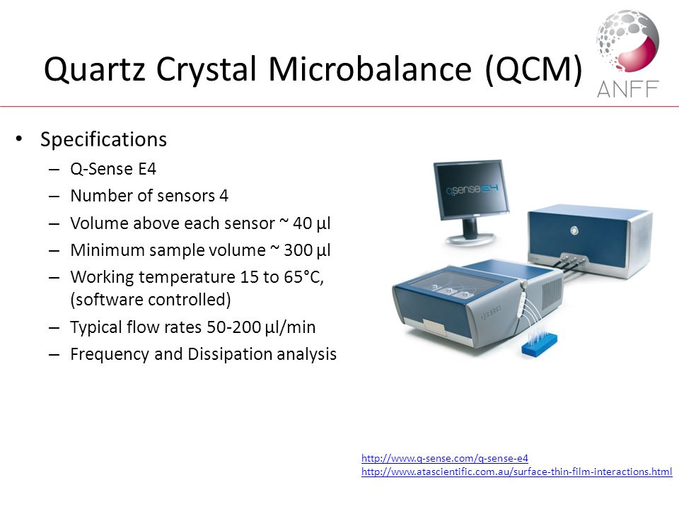 Quartz Crystal Microbalance (QCM) Specifications – Q-Sense E4 – Number of sensors 4 – Volume above each sensor ~ 40 μl – Minimum sample volume ~ 300 μl – Working temperature 15 to 65°C, (software controlled) – Typical flow rates 50-200 μl/min – Frequency and Dissipation analysis http://www.q-sense.com/q-sense-e4 http://www.atascientific.com.au/surface-thin-film-interactions.html