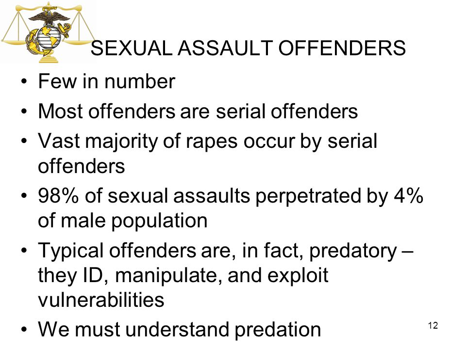 SEXUAL ASSAULT OFFENDERS Few in number Most offenders are serial offenders Vast majority of rapes occur by serial offenders 98% of sexual assaults per