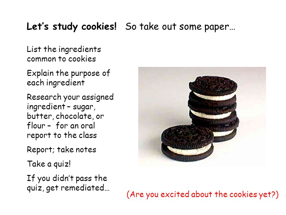 List the ingredients common to cookies Explain the purpose of each ingredient Research your assigned ingredient – sugar, butter, chocolate, or flour – for an oral report to the class Report; take notes Take a quiz.