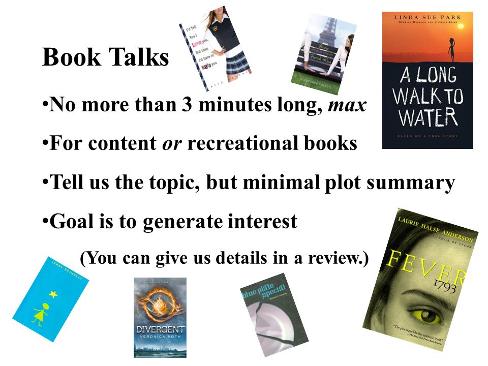 Book Talks No more than 3 minutes long, max For content or recreational books Tell us the topic, but minimal plot summary Goal is to generate interest (You can give us details in a review.)