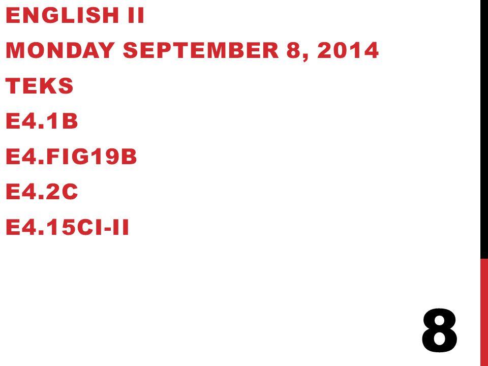 8 ENGLISH II MONDAY SEPTEMBER 8, 2014 TEKS E4.1B E4.FIG19B E4.2C E4.15CI-II