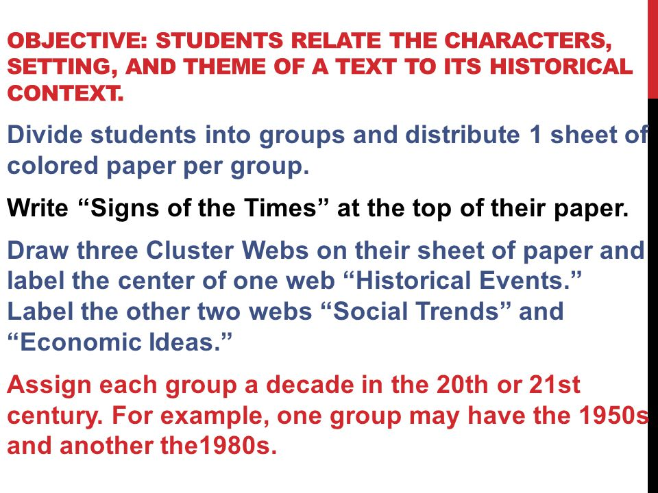OBJECTIVE: STUDENTS RELATE THE CHARACTERS, SETTING, AND THEME OF A TEXT TO ITS HISTORICAL CONTEXT. Divide students into groups and distribute 1 sheet