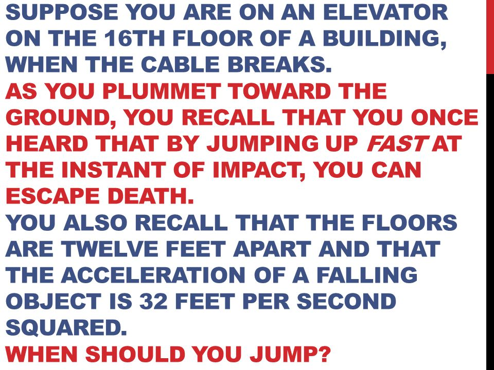 SUPPOSE YOU ARE ON AN ELEVATOR ON THE 16TH FLOOR OF A BUILDING, WHEN THE CABLE BREAKS. AS YOU PLUMMET TOWARD THE GROUND, YOU RECALL THAT YOU ONCE HEAR