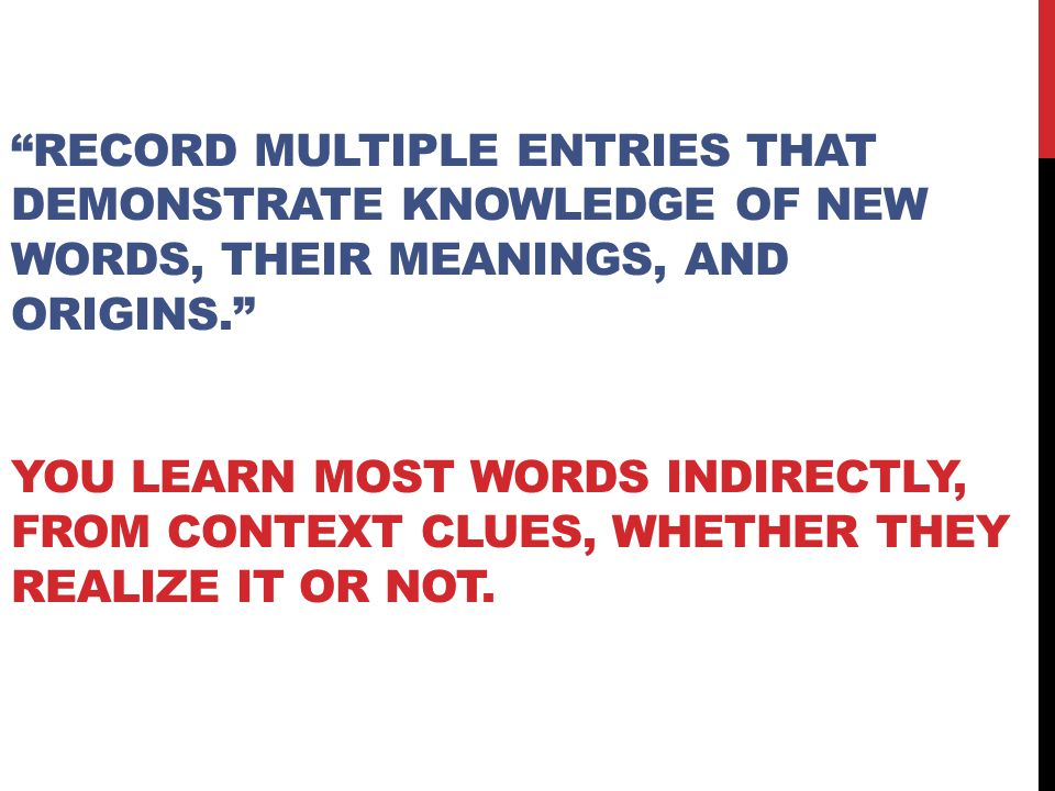 """""""RECORD MULTIPLE ENTRIES THAT DEMONSTRATE KNOWLEDGE OF NEW WORDS, THEIR MEANINGS, AND ORIGINS."""" YOU LEARN MOST WORDS INDIRECTLY, FROM CONTEXT CLUES, W"""