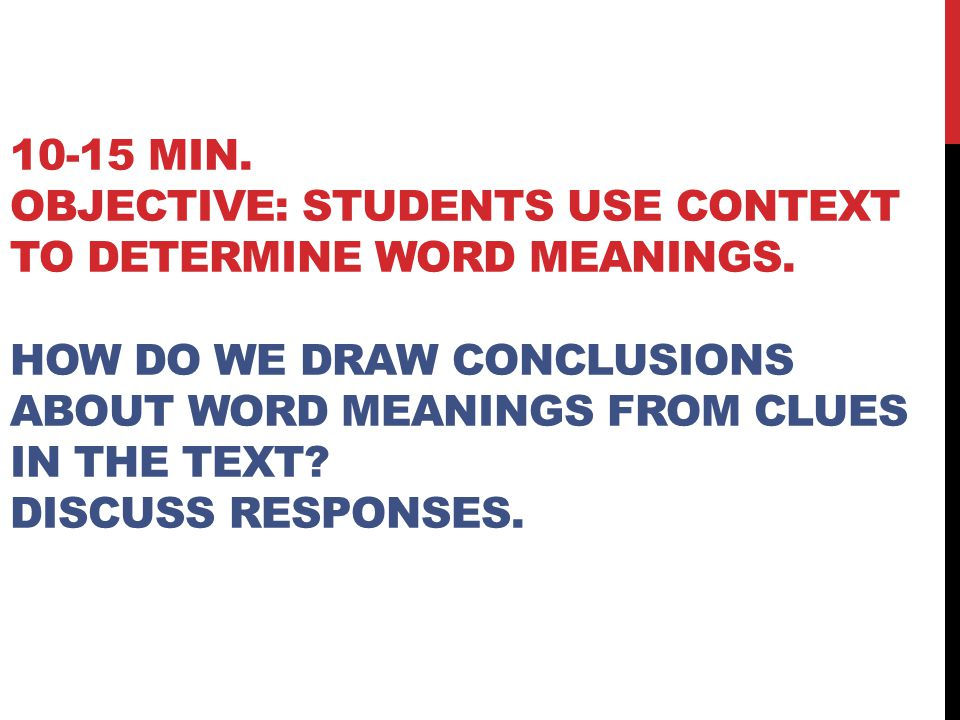 10-15 MIN. OBJECTIVE: STUDENTS USE CONTEXT TO DETERMINE WORD MEANINGS. HOW DO WE DRAW CONCLUSIONS ABOUT WORD MEANINGS FROM CLUES IN THE TEXT? DISCUSS