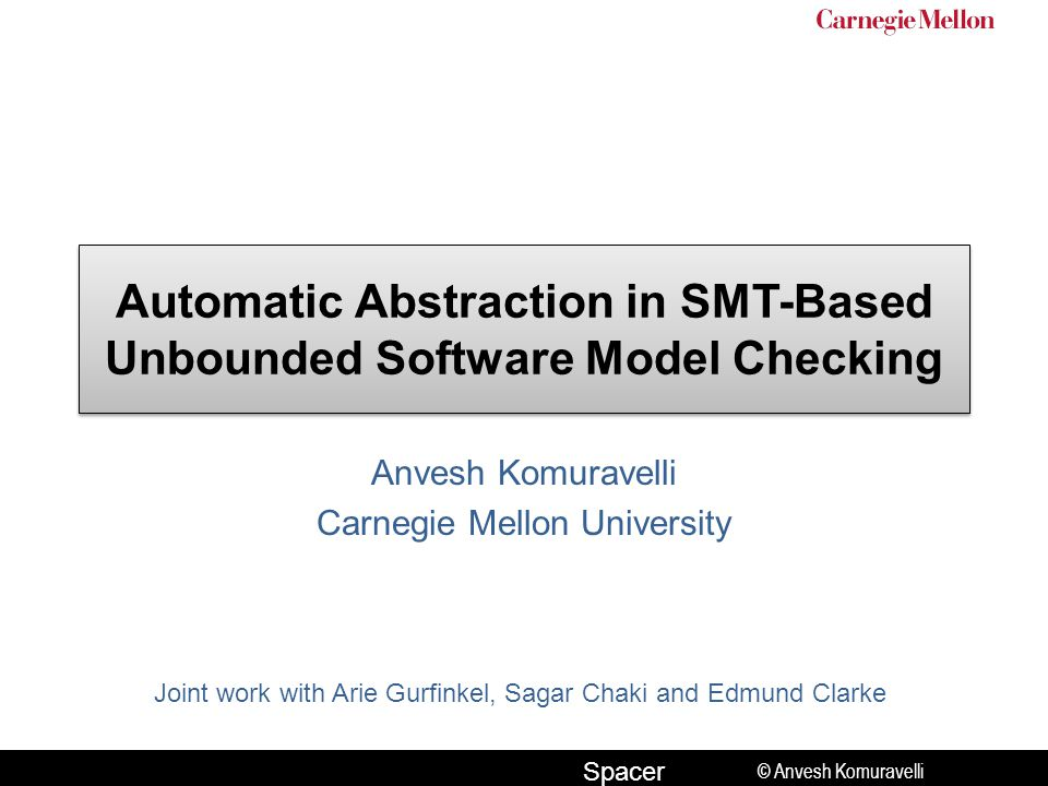 © Anvesh Komuravelli Spacer Automatic Abstraction in SMT-Based Unbounded Software Model Checking Anvesh Komuravelli Carnegie Mellon University Joint work with Arie Gurfinkel, Sagar Chaki and Edmund Clarke