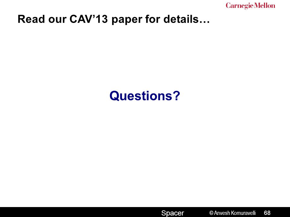 © Anvesh Komuravelli Spacer Read our CAV'13 paper for details… Questions? 68
