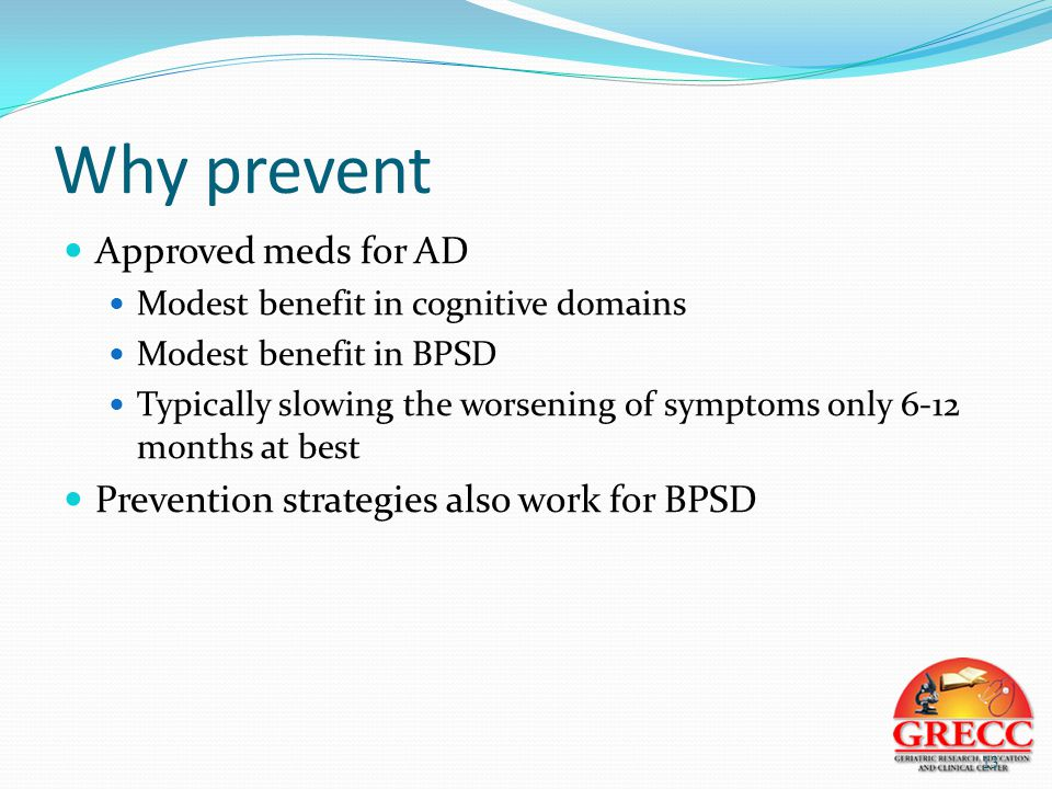 Why prevent Approved meds for AD Modest benefit in cognitive domains Modest benefit in BPSD Typically slowing the worsening of symptoms only 6-12 months at best Prevention strategies also work for BPSD 13