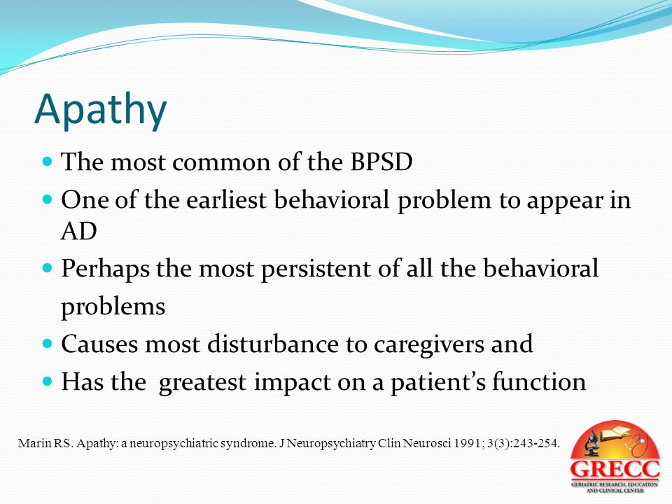 Apathy The most common of the BPSD One of the earliest behavioral problem to appear in AD Perhaps the most persistent of all the behavioral problems Causes most disturbance to caregivers and Has the greatest impact on a patient's function Marin RS.