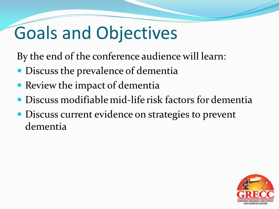 Goals and Objectives By the end of the conference audience will learn: Discuss the prevalence of dementia Review the impact of dementia Discuss modifiable mid-life risk factors for dementia Discuss current evidence on strategies to prevent dementia
