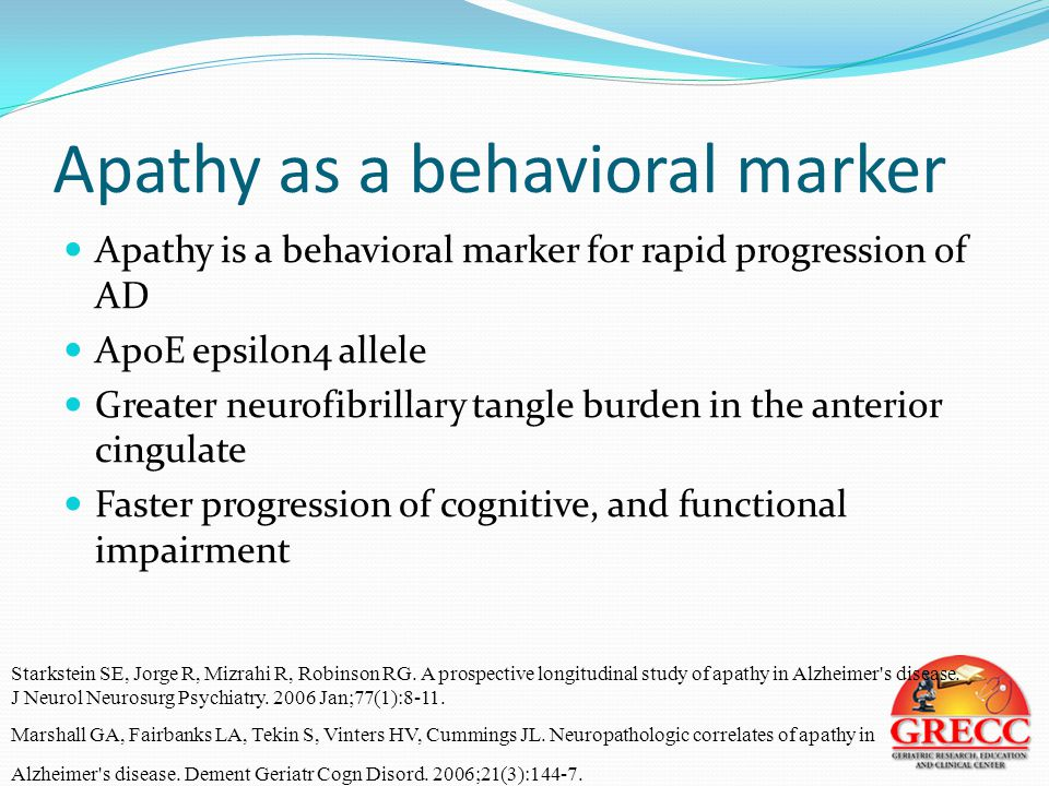 Apathy as a behavioral marker Apathy is a behavioral marker for rapid progression of AD ApoE epsilon4 allele Greater neurofibrillary tangle burden in the anterior cingulate Faster progression of cognitive, and functional impairment Starkstein SE, Jorge R, Mizrahi R, Robinson RG.