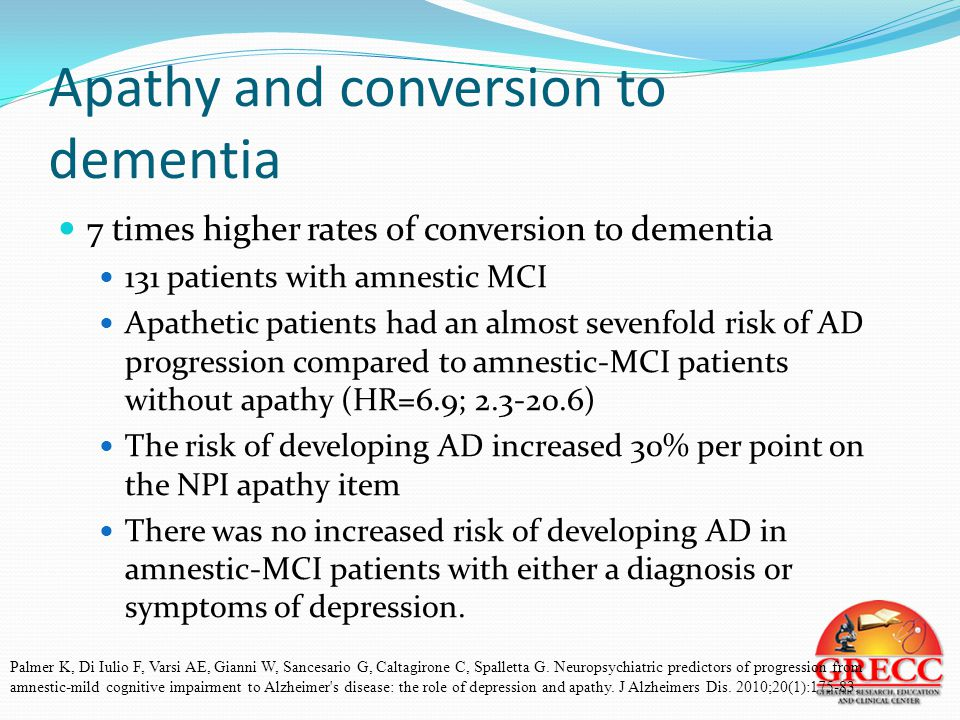 Apathy and conversion to dementia 7 times higher rates of conversion to dementia 131 patients with amnestic MCI Apathetic patients had an almost sevenfold risk of AD progression compared to amnestic-MCI patients without apathy (HR=6.9; 2.3-20.6) The risk of developing AD increased 30% per point on the NPI apathy item There was no increased risk of developing AD in amnestic-MCI patients with either a diagnosis or symptoms of depression.
