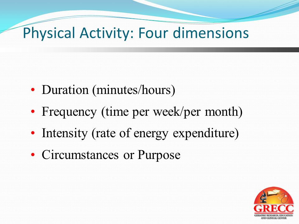 Physical Activity: Four dimensions Duration (minutes/hours) Frequency (time per week/per month) Intensity (rate of energy expenditure) Circumstances or Purpose