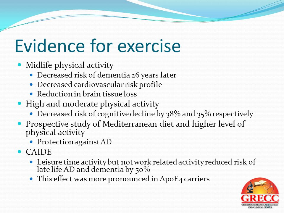 Evidence for exercise Midlife physical activity Decreased risk of dementia 26 years later Decreased cardiovascular risk profile Reduction in brain tissue loss High and moderate physical activity Decreased risk of cognitive decline by 38% and 35% respectively Prospective study of Mediterranean diet and higher level of physical activity Protection against AD CAIDE Leisure time activity but not work related activity reduced risk of late life AD and dementia by 50% This effect was more pronounced in ApoE4 carriers 38
