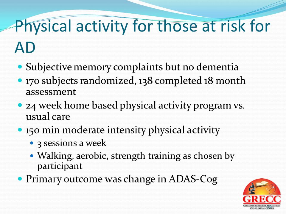 Physical activity for those at risk for AD Subjective memory complaints but no dementia 170 subjects randomized, 138 completed 18 month assessment 24 week home based physical activity program vs.
