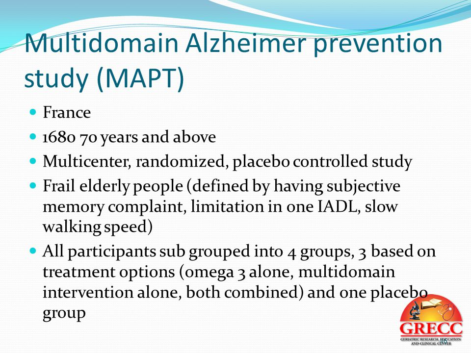 Multidomain Alzheimer prevention study (MAPT) France 1680 70 years and above Multicenter, randomized, placebo controlled study Frail elderly people (defined by having subjective memory complaint, limitation in one IADL, slow walking speed) All participants sub grouped into 4 groups, 3 based on treatment options (omega 3 alone, multidomain intervention alone, both combined) and one placebo group 46
