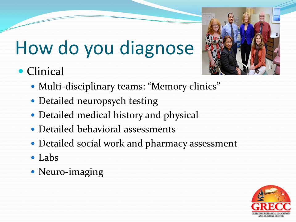 How do you diagnose Clinical Multi-disciplinary teams: Memory clinics Detailed neuropsych testing Detailed medical history and physical Detailed behavioral assessments Detailed social work and pharmacy assessment Labs Neuro-imaging