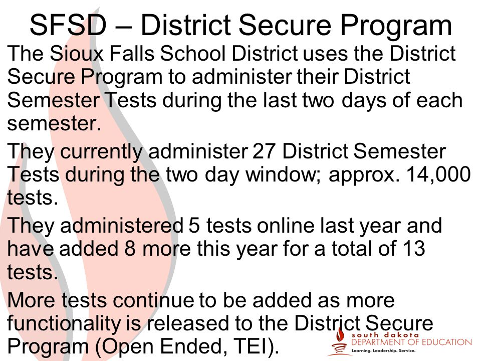 SFSD – District Secure Program The Sioux Falls School District uses the District Secure Program to administer their District Semester Tests during the last two days of each semester.
