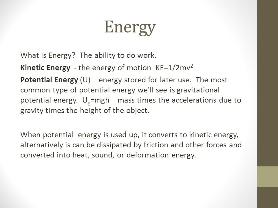 Energy What is Energy? The ability to do work. Kinetic Energy - the energy of motion KE=1/2mv 2 Potential Energy (U) – energy stored for later use. Th