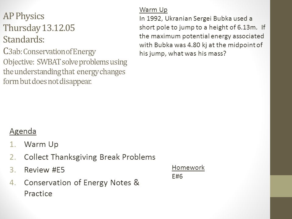 AP Physics Thursday 13.12.05 Standards: C 3ab: Conservation of Energy Objective: SWBAT solve problems using the understanding that energy changes form