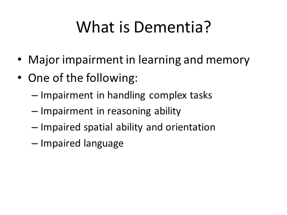 What is Dementia? Major impairment in learning and memory One of the following: – Impairment in handling complex tasks – Impairment in reasoning abili