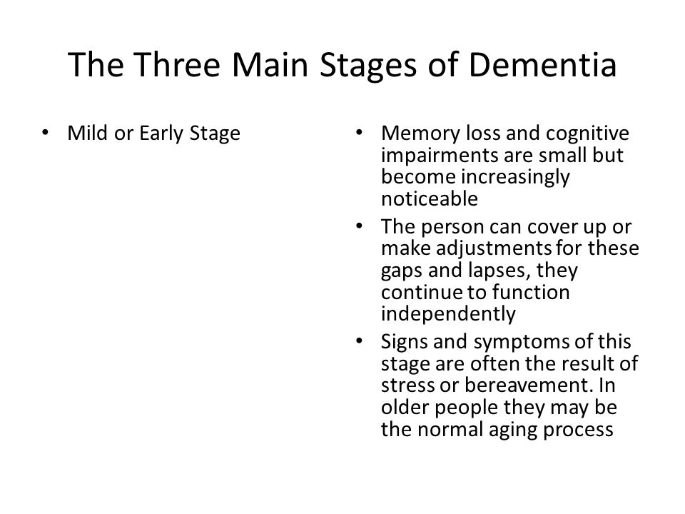 The Three Main Stages of Dementia Mild or Early Stage Memory loss and cognitive impairments are small but become increasingly noticeable The person ca