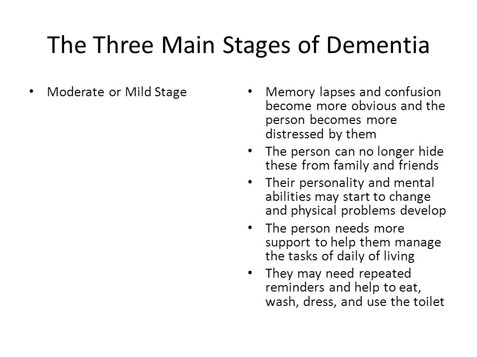 The Three Main Stages of Dementia Moderate or Mild Stage Memory lapses and confusion become more obvious and the person becomes more distressed by the