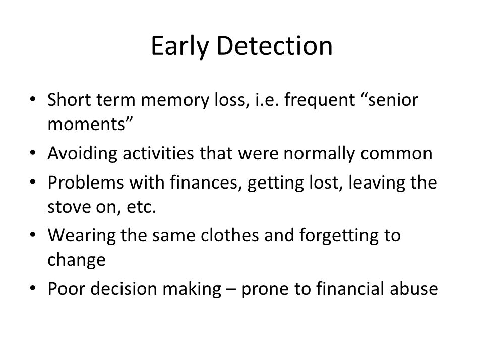 """Early Detection Short term memory loss, i.e. frequent """"senior moments"""" Avoiding activities that were normally common Problems with finances, getting l"""