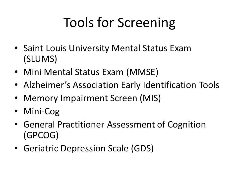Tools for Screening Saint Louis University Mental Status Exam (SLUMS) Mini Mental Status Exam (MMSE) Alzheimer's Association Early Identification Tool