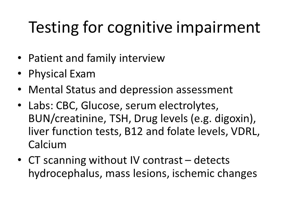 Testing for cognitive impairment Patient and family interview Physical Exam Mental Status and depression assessment Labs: CBC, Glucose, serum electrol