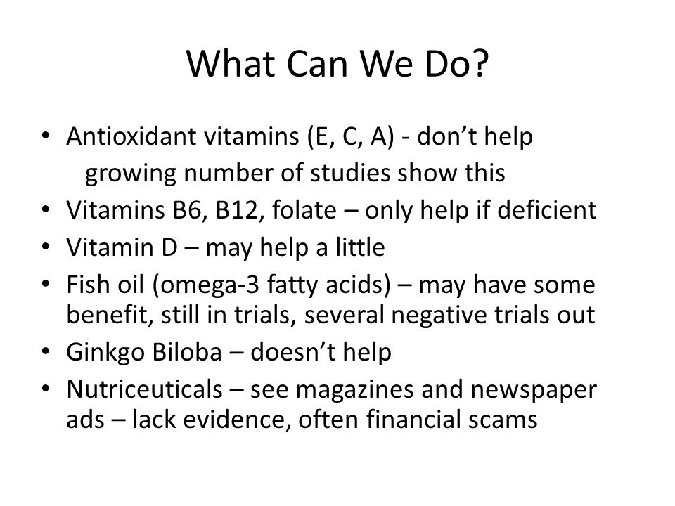 What Can We Do? Antioxidant vitamins (E, C, A) - don't help growing number of studies show this Vitamins B6, B12, folate – only help if deficient Vita