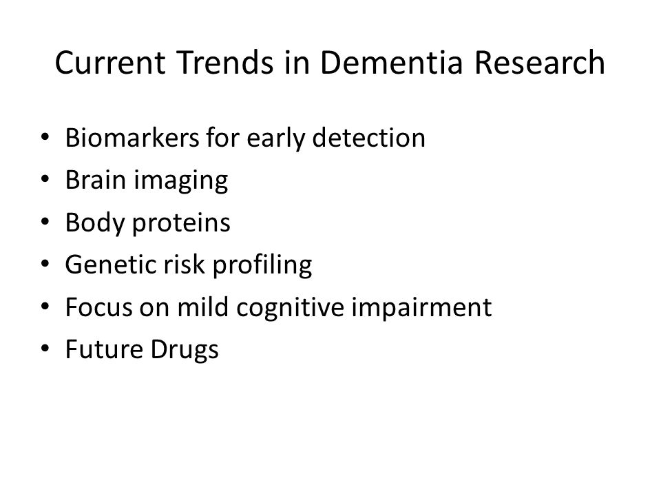 Current Trends in Dementia Research Biomarkers for early detection Brain imaging Body proteins Genetic risk profiling Focus on mild cognitive impairme