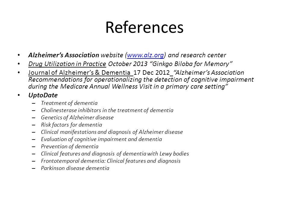 "References Alzheimer's Association website (www.alz.org) and research centerwww.alz.org Drug Utilization in Practice October 2013 ""Ginkgo Biloba for M"