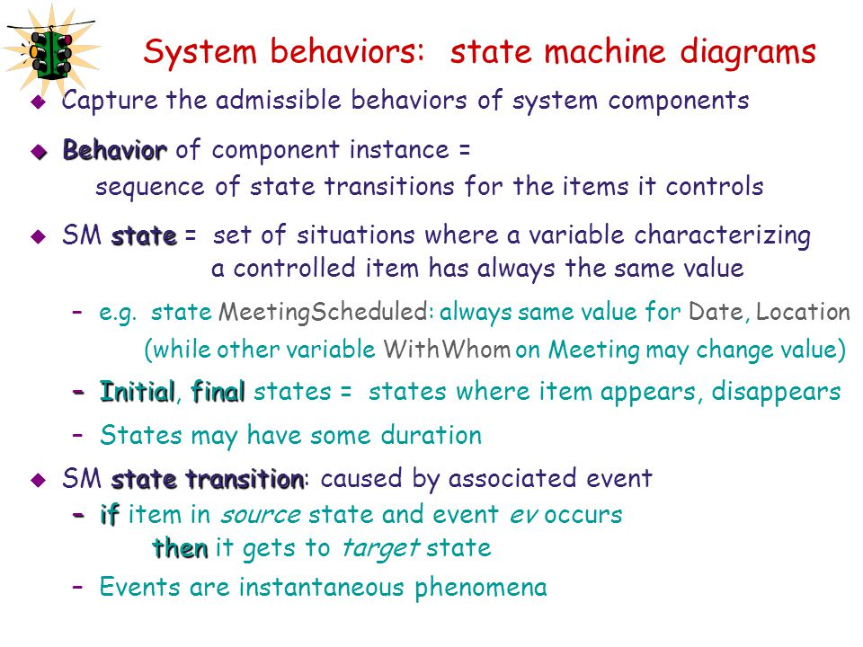 System behaviors: state machine diagrams  Capture the admissible behaviors of system components  Behavior  Behavior of component instance = sequenc