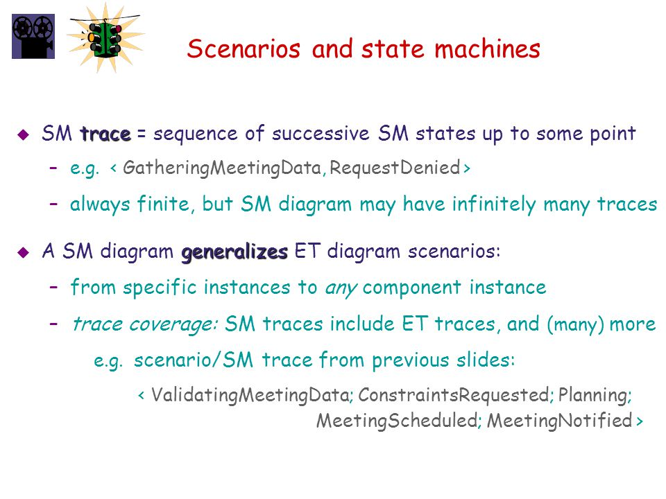 Scenarios and state machines trace  SM trace = sequence of successive SM states up to some point –e.g. –always finite, but SM diagram may have infini