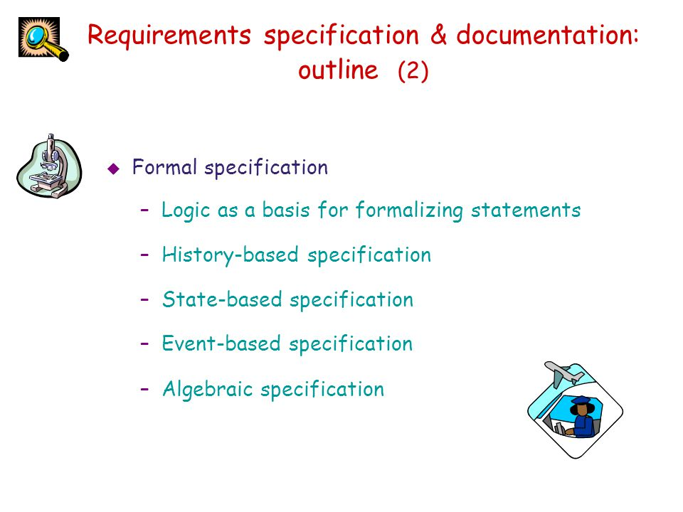 Requirements specification & documentation: outline (2)  Formal specification –Logic as a basis for formalizing statements –History-based specificati
