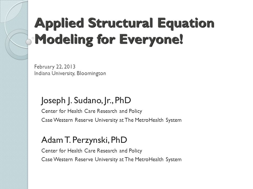 Applied Structural Equation Modeling for Everyone! Applied Structural Equation Modeling for Everyone! February 22, 2013 Indiana University, Bloomingto