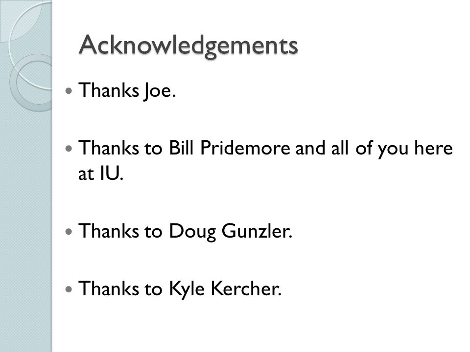 Acknowledgements Thanks Joe. Thanks to Bill Pridemore and all of you here at IU. Thanks to Doug Gunzler. Thanks to Kyle Kercher.