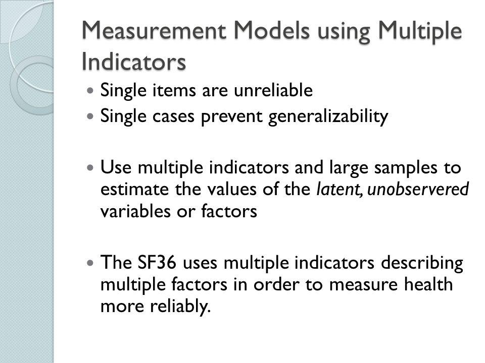 Measurement Models using Multiple Indicators Single items are unreliable Single cases prevent generalizability Use multiple indicators and large sampl