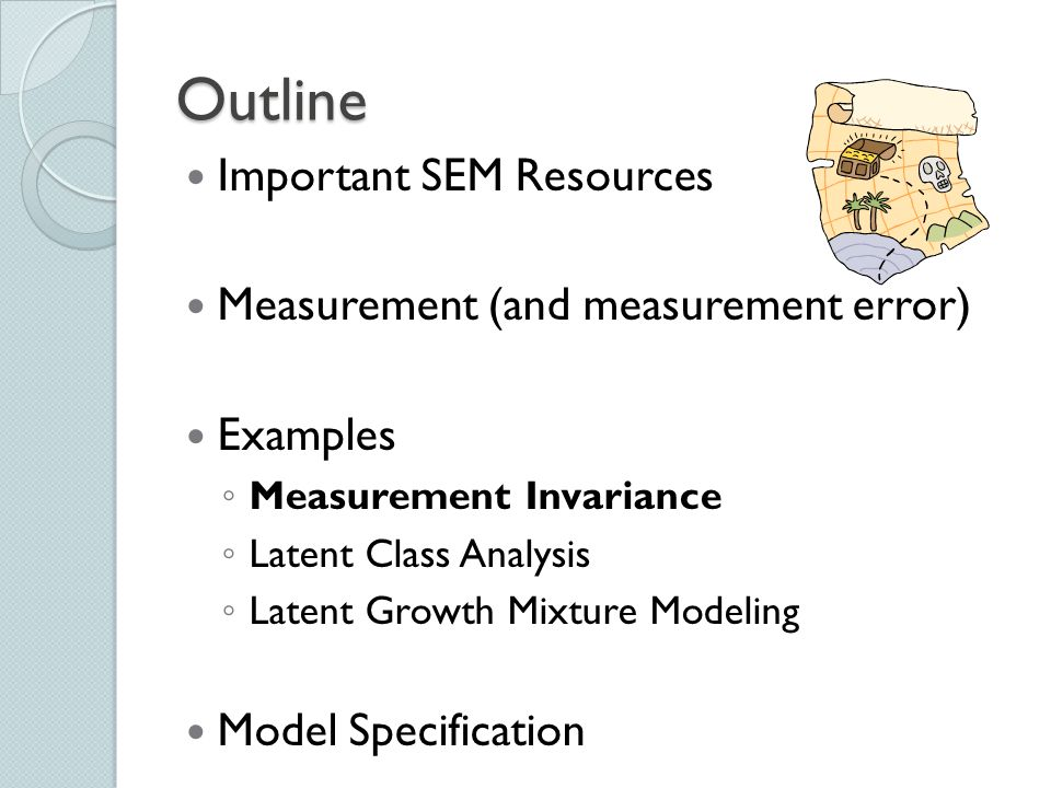 Outline Important SEM Resources Measurement (and measurement error) Examples ◦ Measurement Invariance ◦ Latent Class Analysis ◦ Latent Growth Mixture