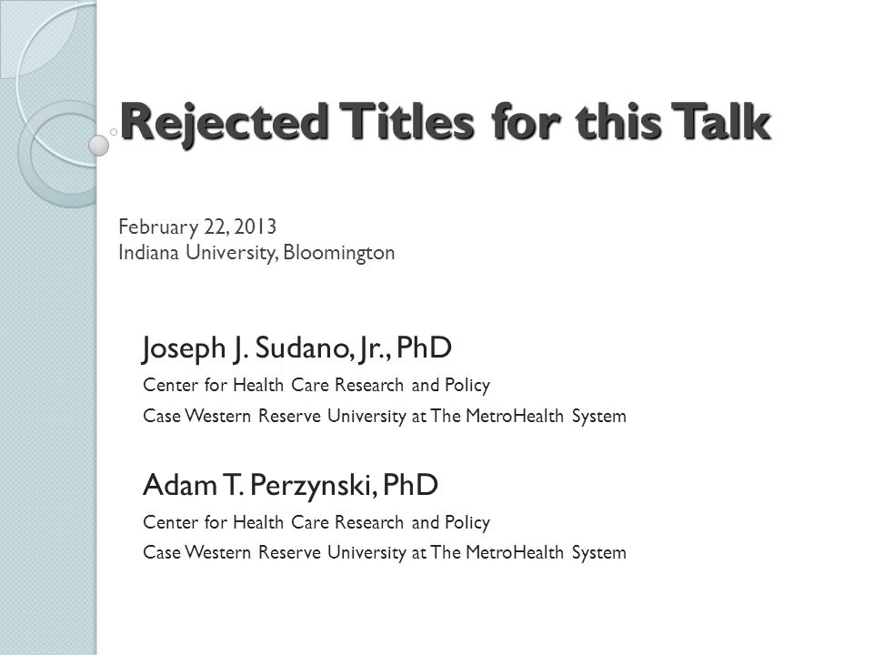 Rejected Titles for this Talk Rejected Titles for this Talk February 22, 2013 Indiana University, Bloomington Joseph J. Sudano, Jr., PhD Center for He