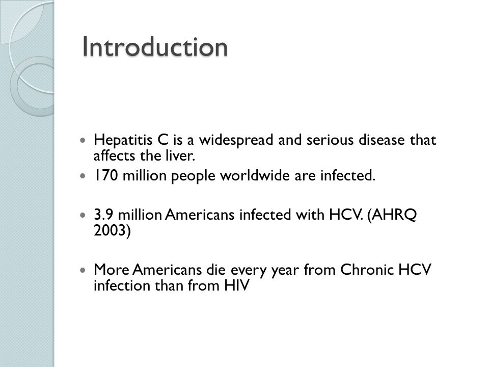 Introduction Hepatitis C is a widespread and serious disease that affects the liver. 170 million people worldwide are infected. 3.9 million Americans