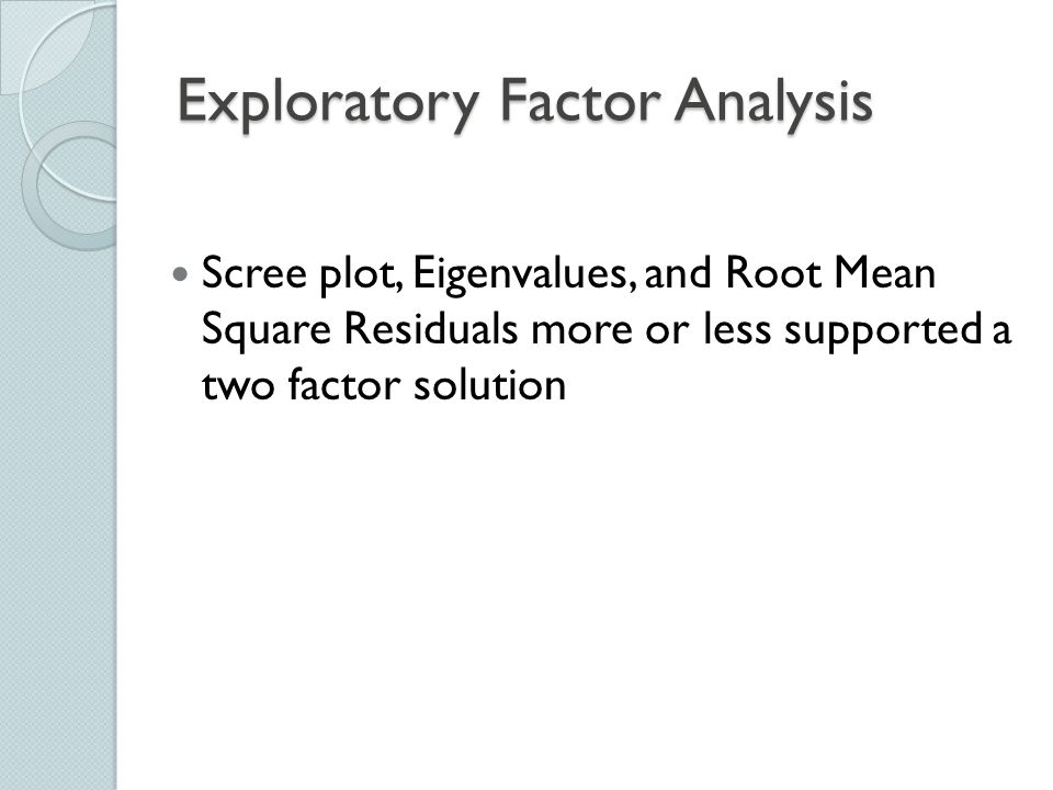 Exploratory Factor Analysis Scree plot, Eigenvalues, and Root Mean Square Residuals more or less supported a two factor solution