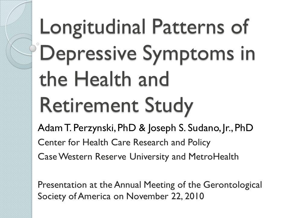 Longitudinal Patterns of Depressive Symptoms in the Health and Retirement Study Adam T. Perzynski, PhD & Joseph S. Sudano, Jr., PhD Center for Health