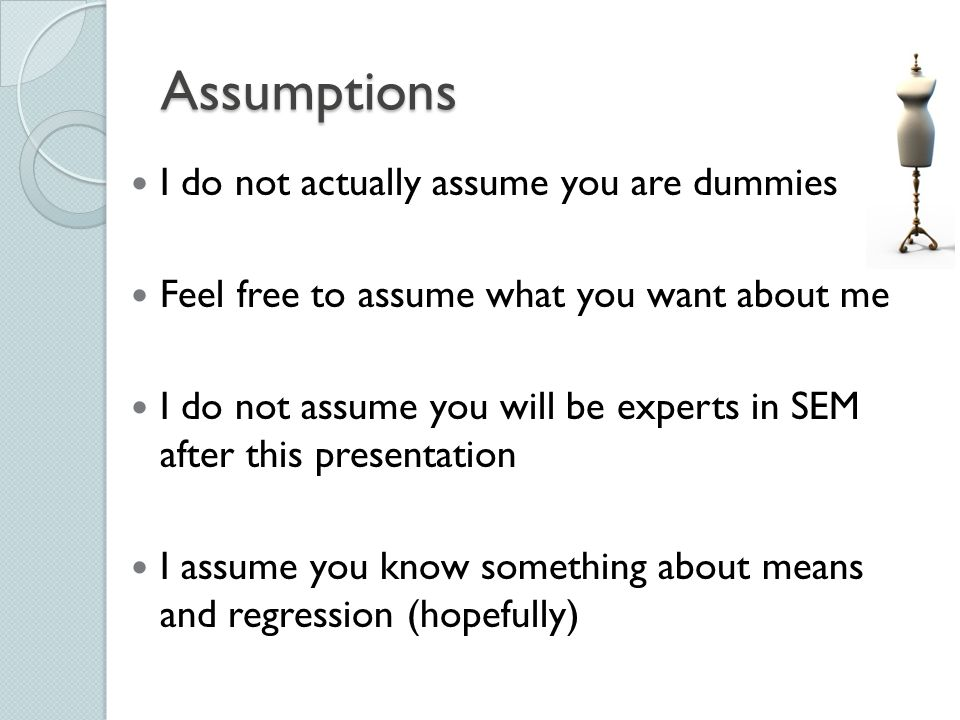 Assumptions I do not actually assume you are dummies Feel free to assume what you want about me I do not assume you will be experts in SEM after this